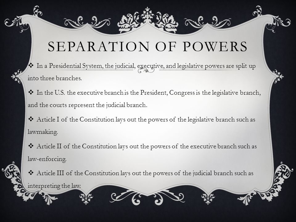 Separation of Powers In a Presidential System, the judicial, executive, and legislative powers are split up into three branches.