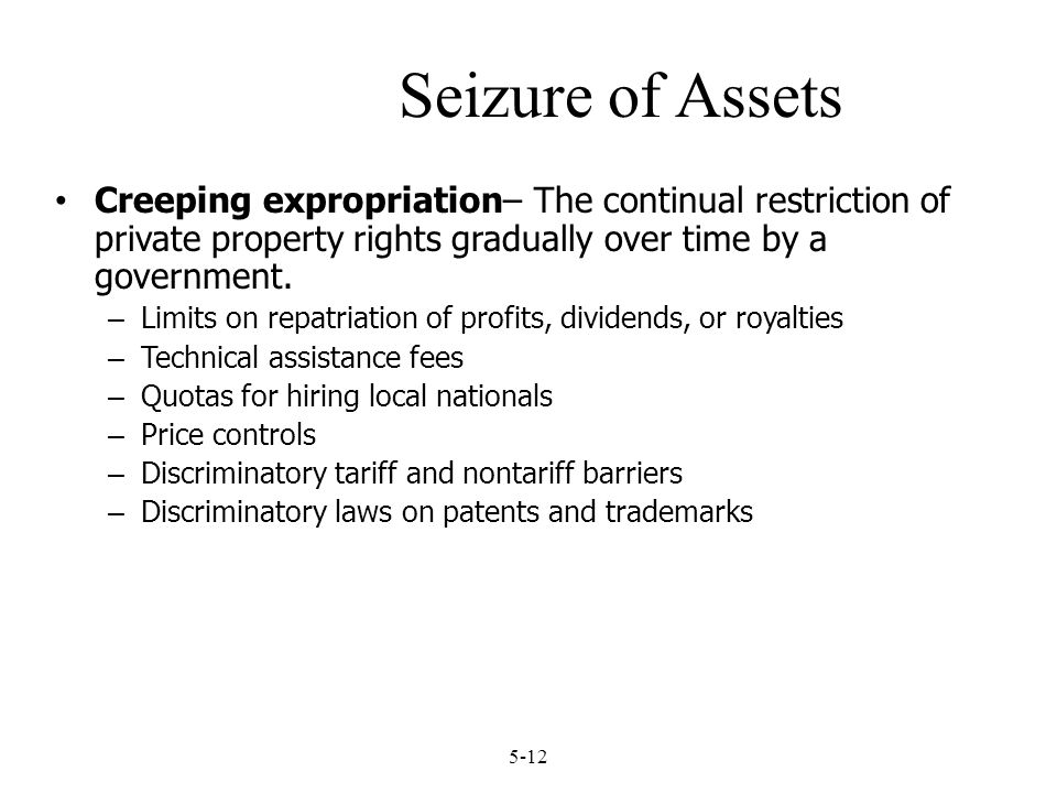 Seizure of Assets Creeping expropriation– The continual restriction of private property rights gradually over time by a government.