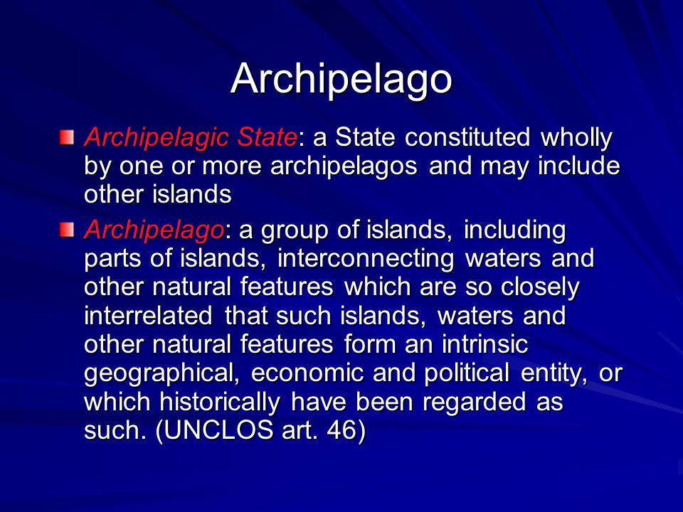 Archipelago Archipelagic State: a State constituted wholly by one or more archipelagos and may include other islands.