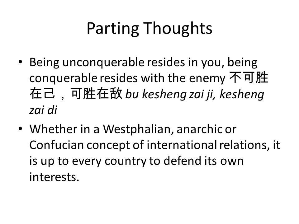 Parting Thoughts Being unconquerable resides in you, being conquerable resides with the enemy 不可胜在己,可胜在敌 bu kesheng zai ji, kesheng zai di.