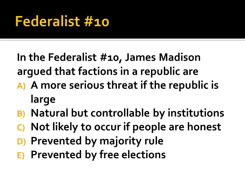 Federalist #10 In the Federalist #10, James Madison argued that factions in a republic are. A more serious threat if the republic is large.