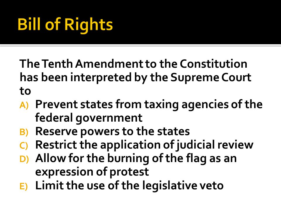 Bill of Rights The Tenth Amendment to the Constitution has been interpreted by the Supreme Court to.