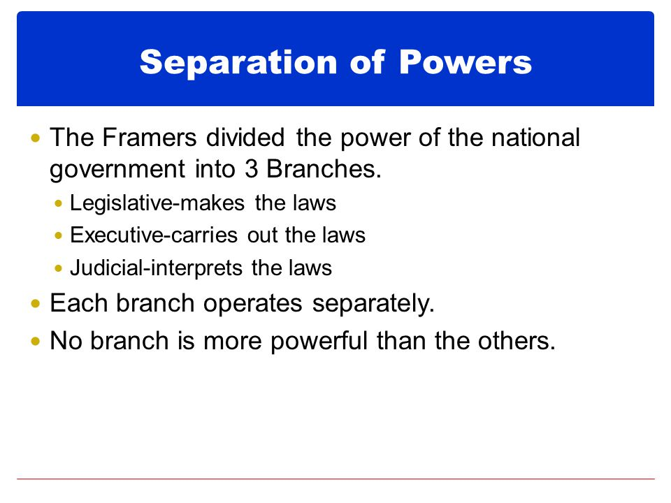 Separation of Powers The Framers divided the power of the national government into 3 Branches. Legislative-makes the laws.