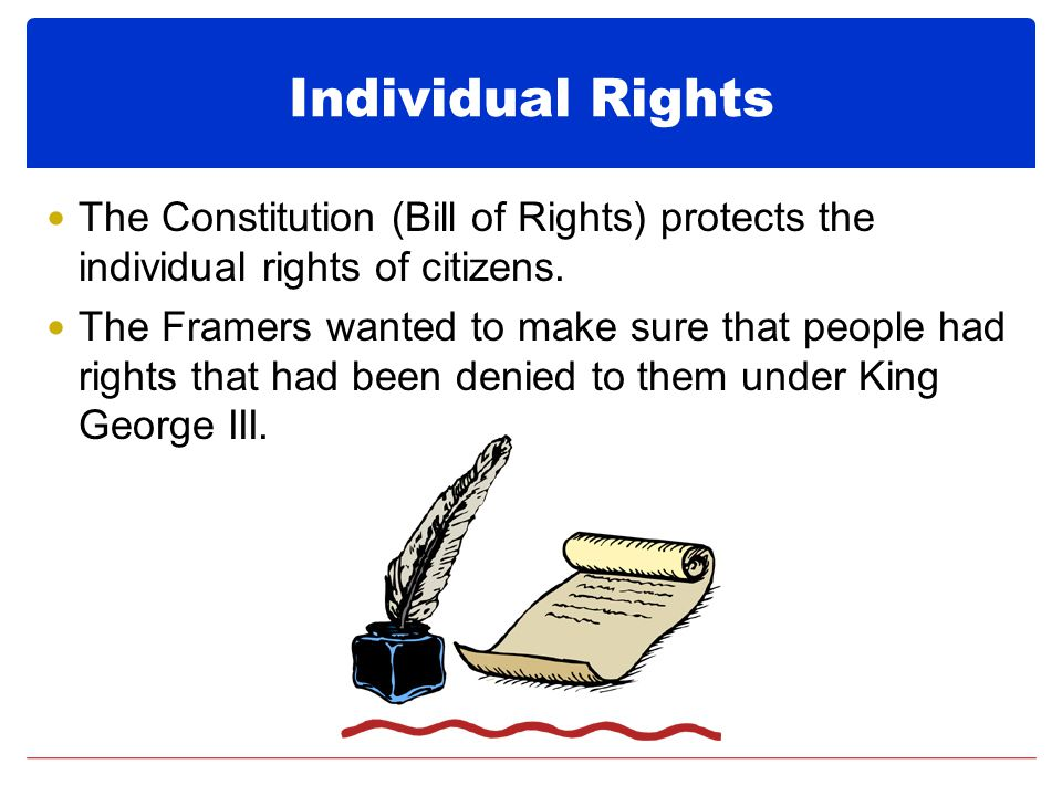 Individual Rights The Constitution (Bill of Rights) protects the individual rights of citizens.