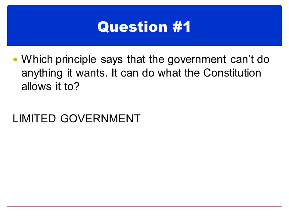Question #1 Which principle says that the government can't do anything it wants. It can do what the Constitution allows it to