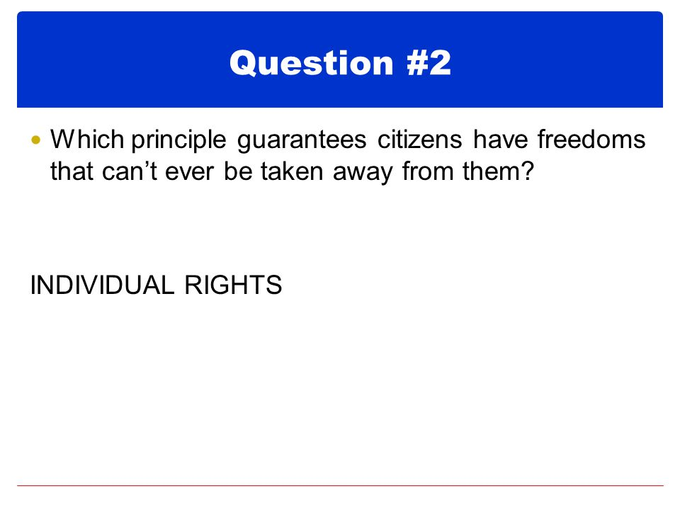 Question #2 Which principle guarantees citizens have freedoms that can't ever be taken away from them