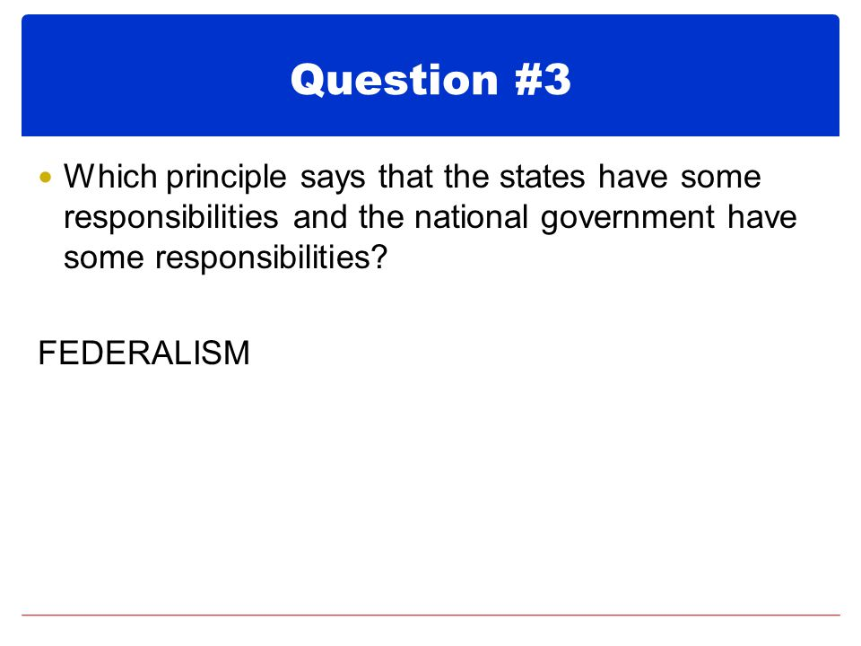 Question #3 Which principle says that the states have some responsibilities and the national government have some responsibilities