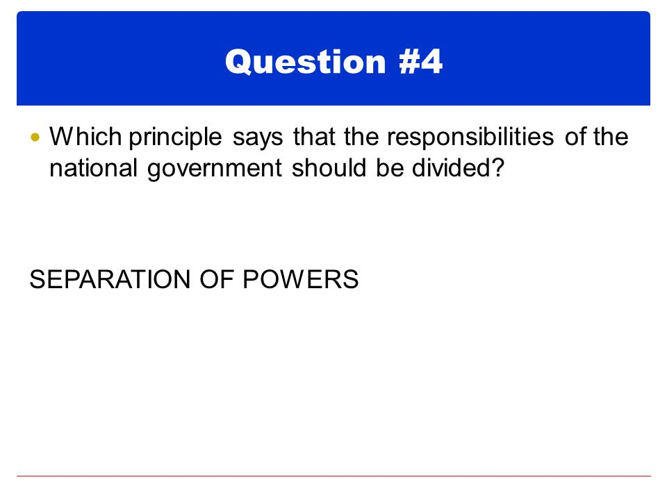 Question #4 Which principle says that the responsibilities of the national government should be divided