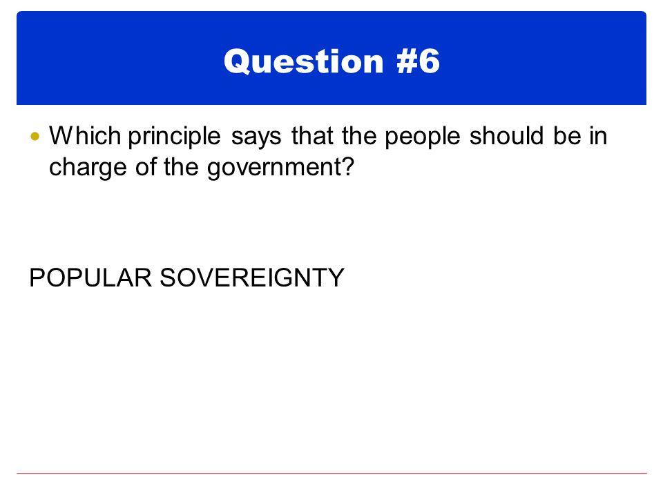 Question #6 Which principle says that the people should be in charge of the government.