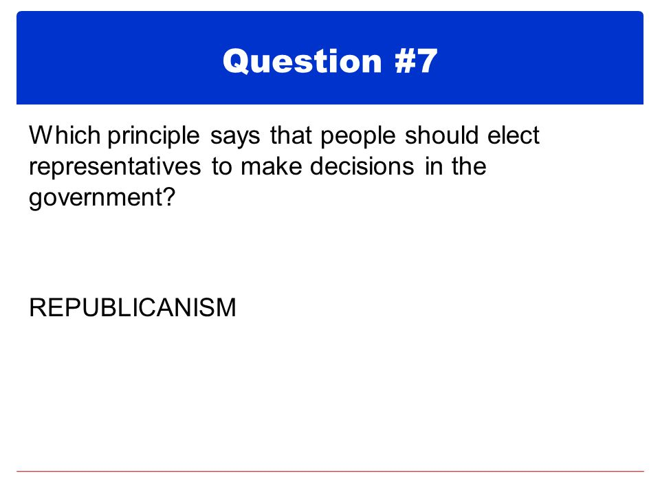 Question #7 Which principle says that people should elect representatives to make decisions in the government.