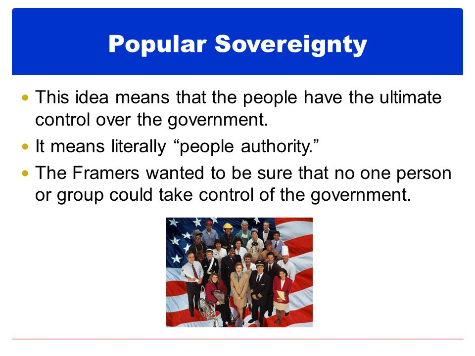 Popular Sovereignty This idea means that the people have the ultimate control over the government. It means literally people authority.