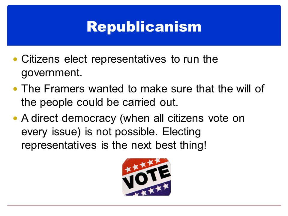 Republicanism Citizens elect representatives to run the government.