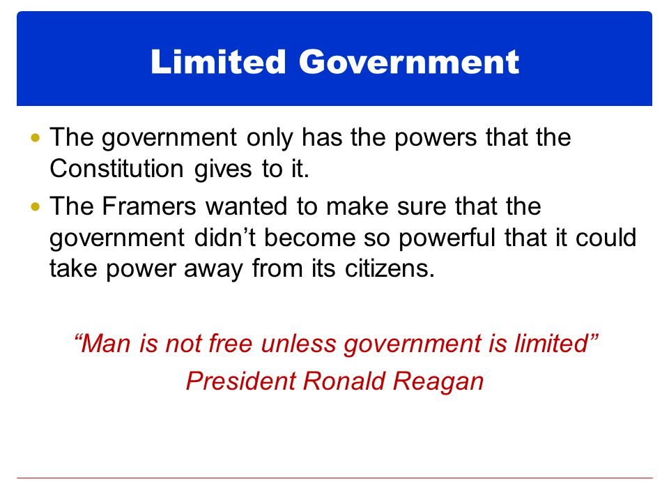Limited Government The government only has the powers that the Constitution gives to it.
