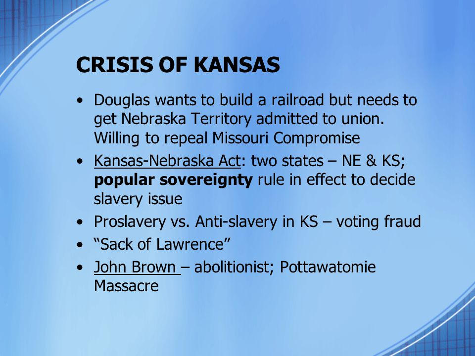 CRISIS OF KANSAS Douglas wants to build a railroad but needs to get Nebraska Territory admitted to union. Willing to repeal Missouri Compromise.