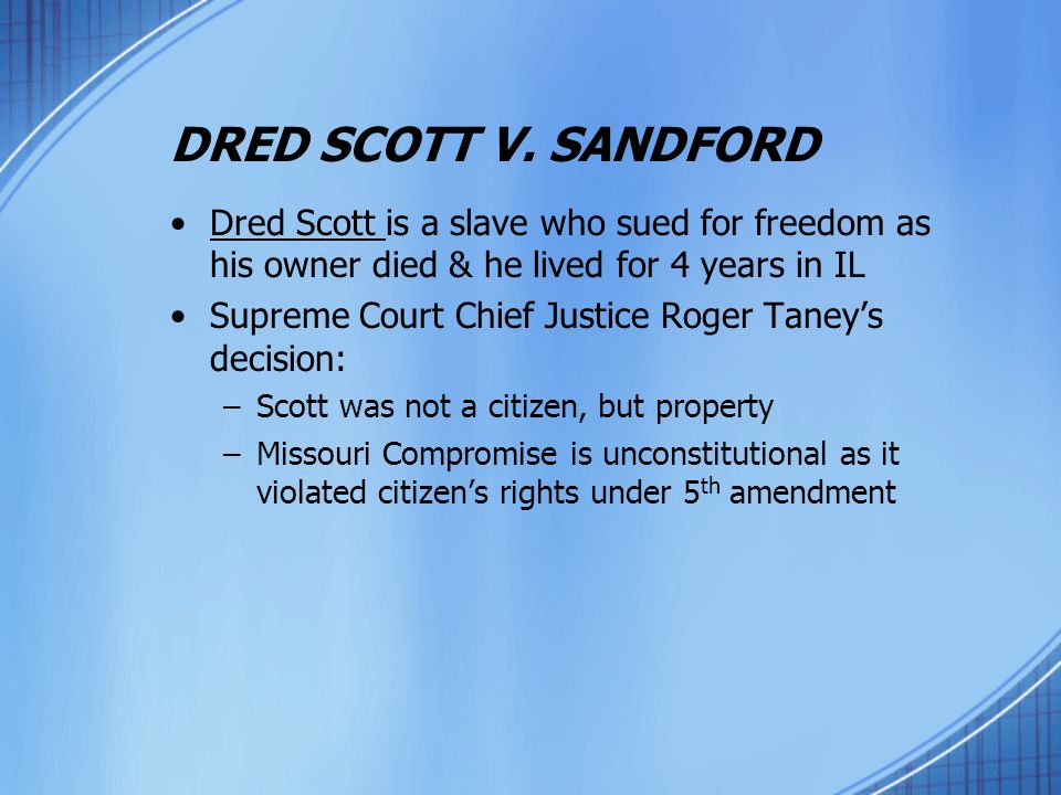 DRED SCOTT V. SANDFORD Dred Scott is a slave who sued for freedom as his owner died & he lived for 4 years in IL.