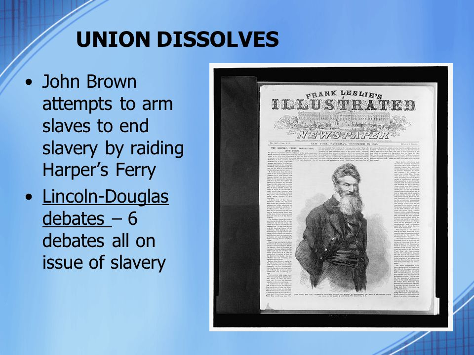 UNION DISSOLVES John Brown attempts to arm slaves to end slavery by raiding Harper's Ferry.