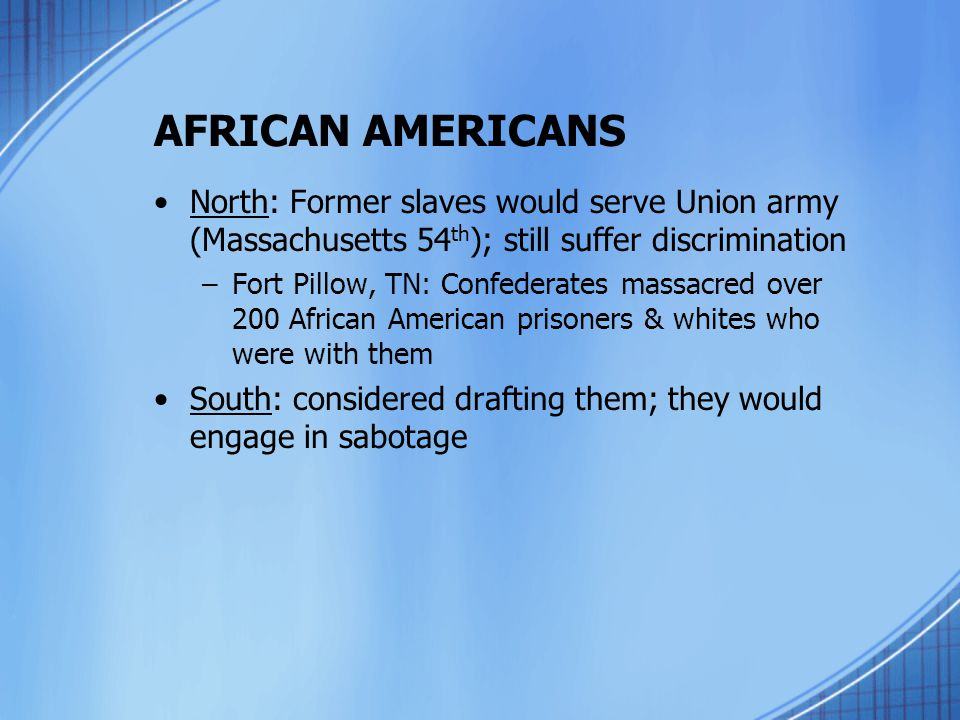 AFRICAN AMERICANS North: Former slaves would serve Union army (Massachusetts 54th); still suffer discrimination.