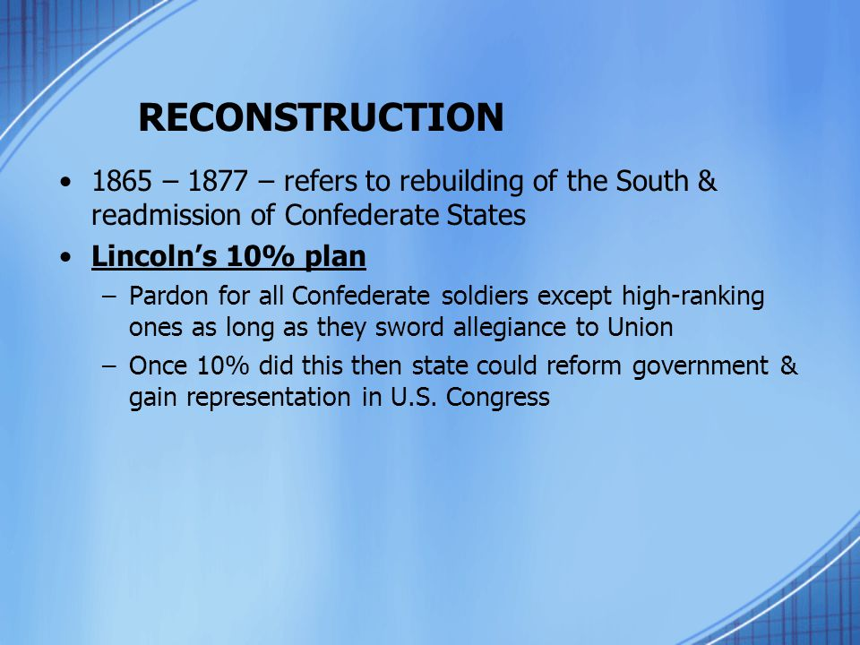 RECONSTRUCTION 1865 – 1877 – refers to rebuilding of the South & readmission of Confederate States.