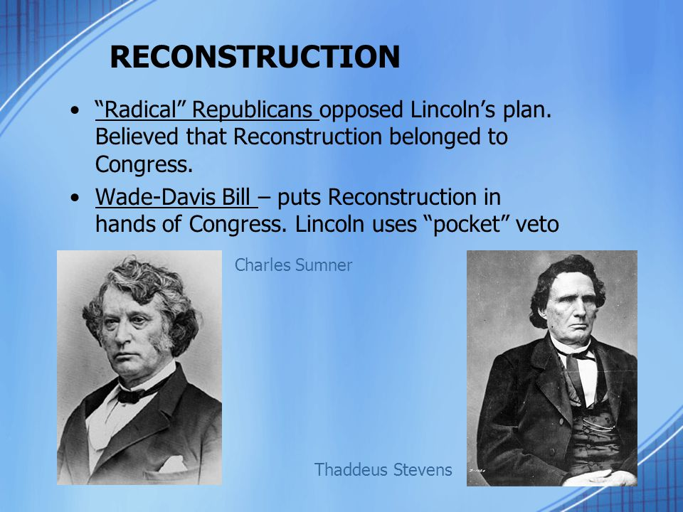 RECONSTRUCTION Radical Republicans opposed Lincoln's plan. Believed that Reconstruction belonged to Congress.