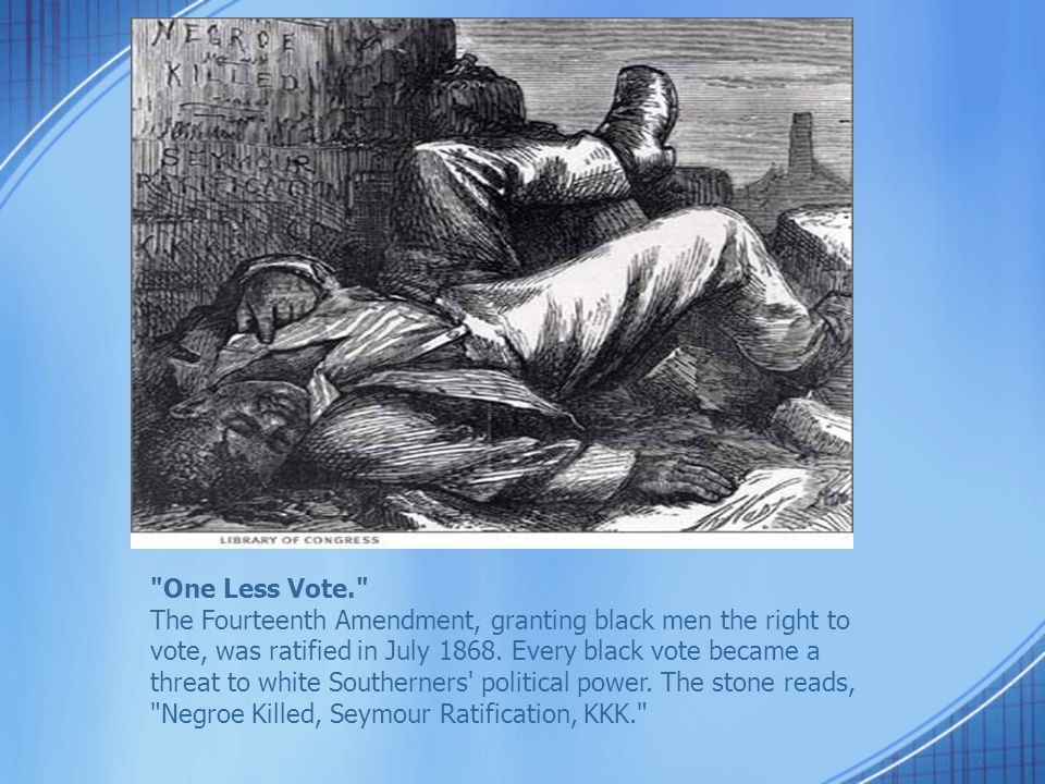 One Less Vote. The Fourteenth Amendment, granting black men the right to vote, was ratified in July 1868.