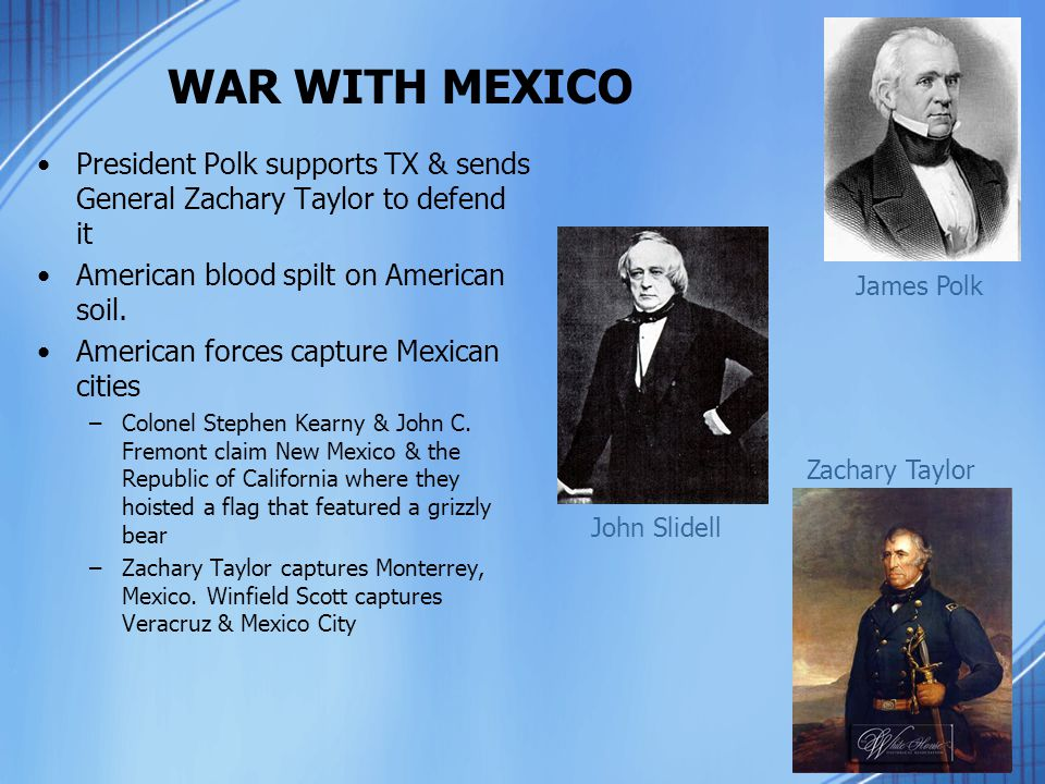 WAR WITH MEXICO President Polk supports TX & sends General Zachary Taylor to defend it. American blood spilt on American soil.
