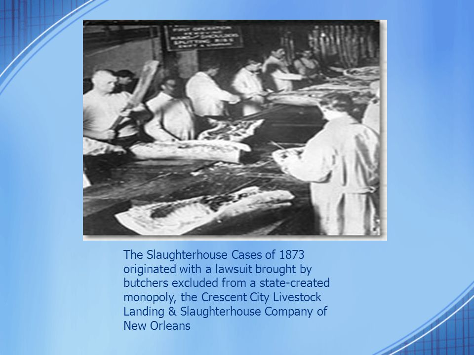 The Slaughterhouse Cases of 1873 originated with a lawsuit brought by butchers excluded from a state-created monopoly, the Crescent City Livestock Landing & Slaughterhouse Company of New Orleans