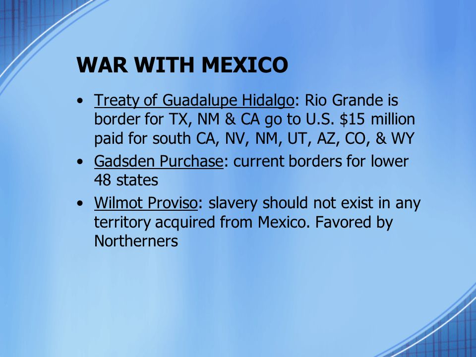 WAR WITH MEXICO Treaty of Guadalupe Hidalgo: Rio Grande is border for TX, NM & CA go to U.S. $15 million paid for south CA, NV, NM, UT, AZ, CO, & WY.