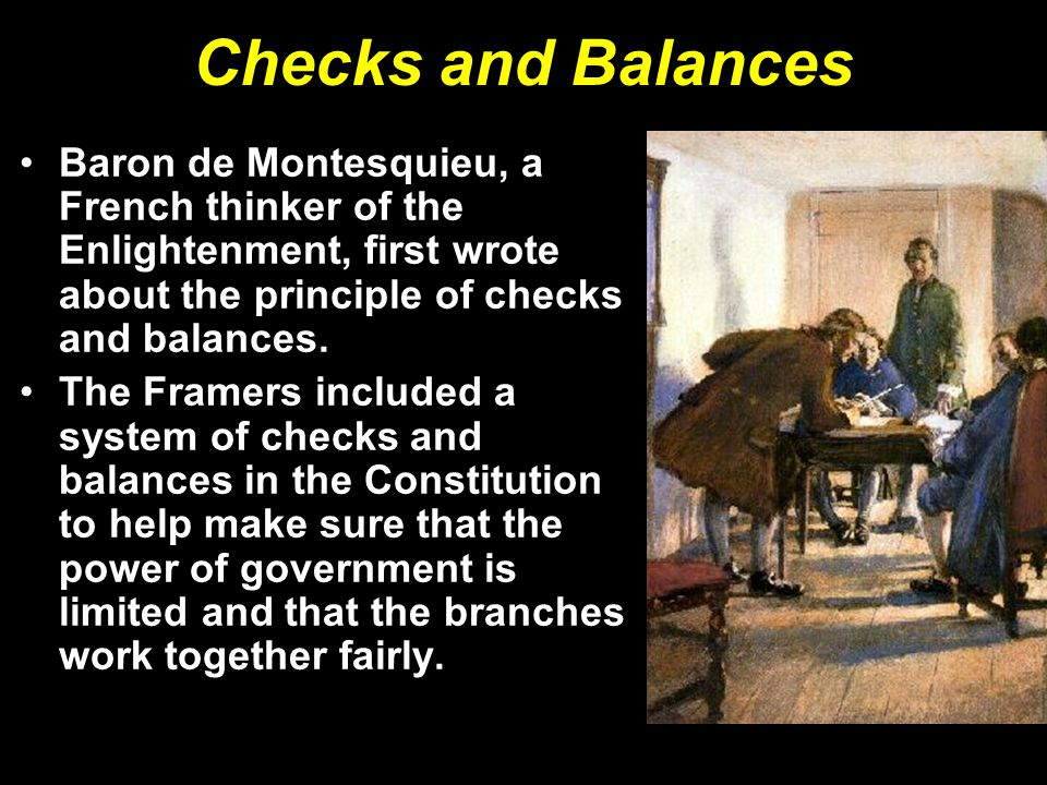 Checks and Balances Baron de Montesquieu, a French thinker of the Enlightenment, first wrote about the principle of checks and balances.