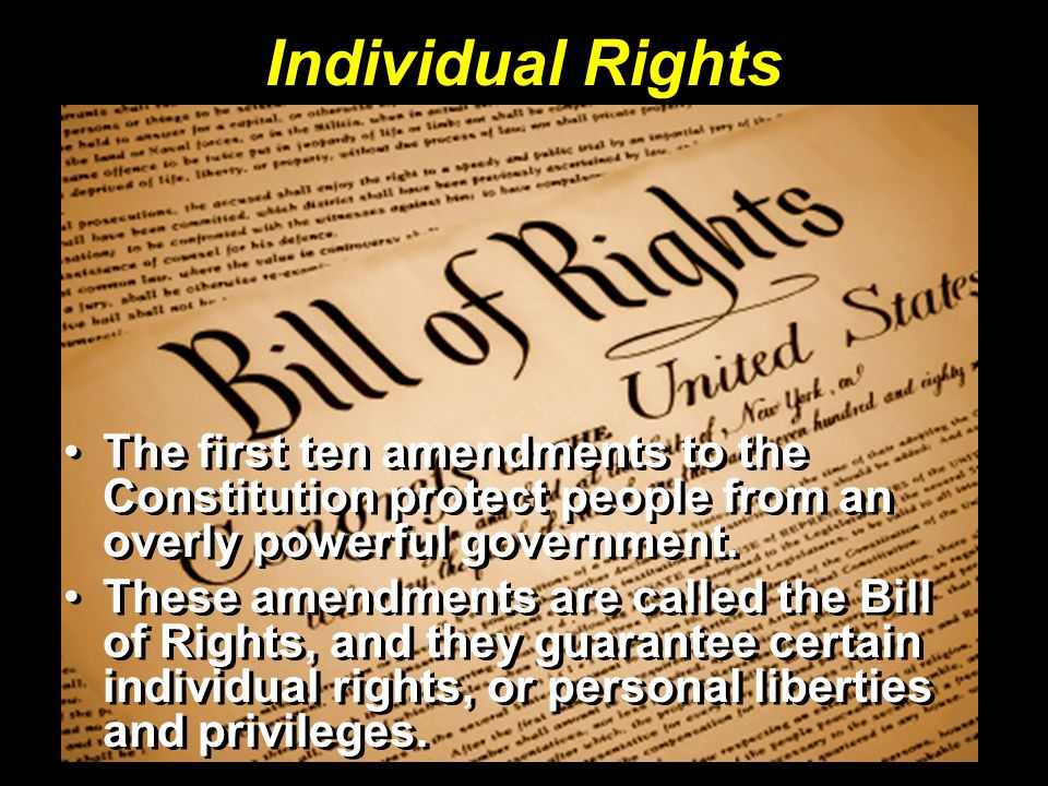 Individual Rights The first ten amendments to the Constitution protect people from an overly powerful government.