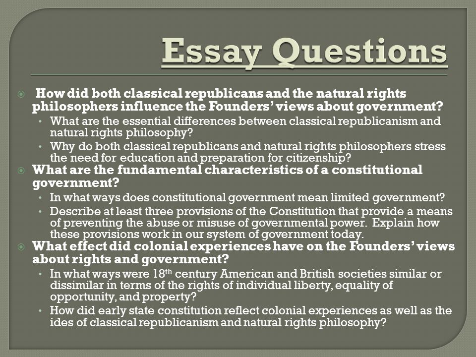 Essay Questions How did both classical republicans and the natural rights philosophers influence the Founders' views about government