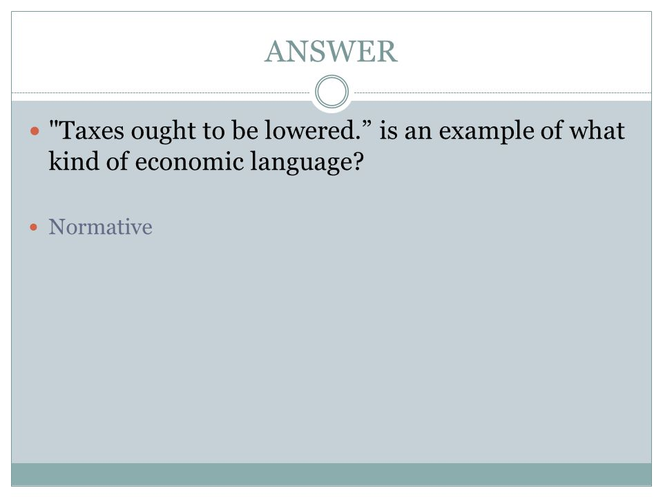 ANSWER Taxes ought to be lowered. is an example of what kind of economic language Normative