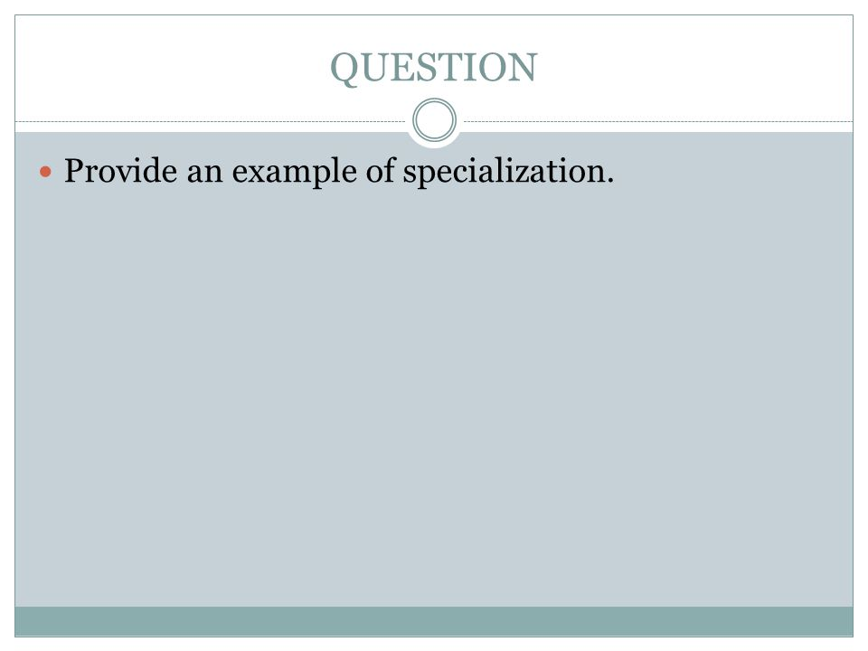 QUESTION Provide an example of specialization.