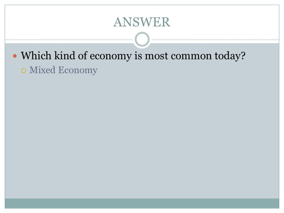 ANSWER Which kind of economy is most common today Mixed Economy