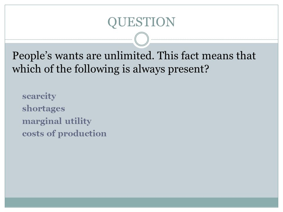 QUESTION People's wants are unlimited. This fact means that which of the following is always present