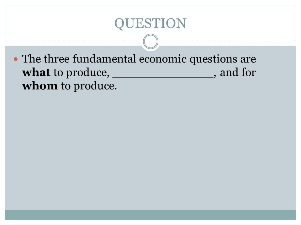 QUESTION The three fundamental economic questions are what to produce, ______________, and for whom to produce.