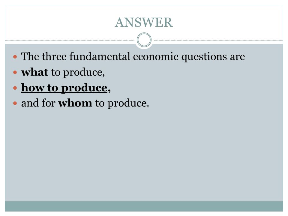 ANSWER The three fundamental economic questions are what to produce,