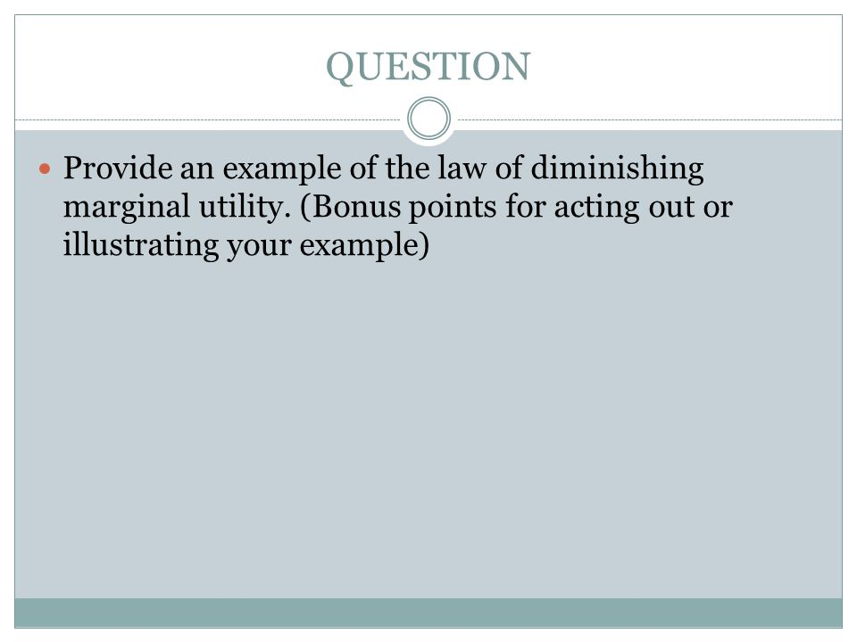 QUESTION Provide an example of the law of diminishing marginal utility.