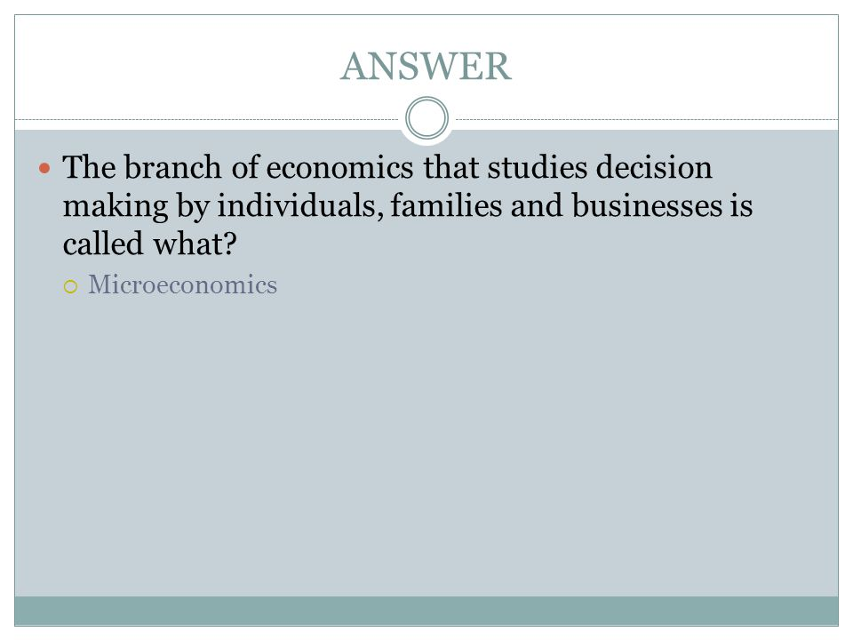 ANSWER The branch of economics that studies decision making by individuals, families and businesses is called what