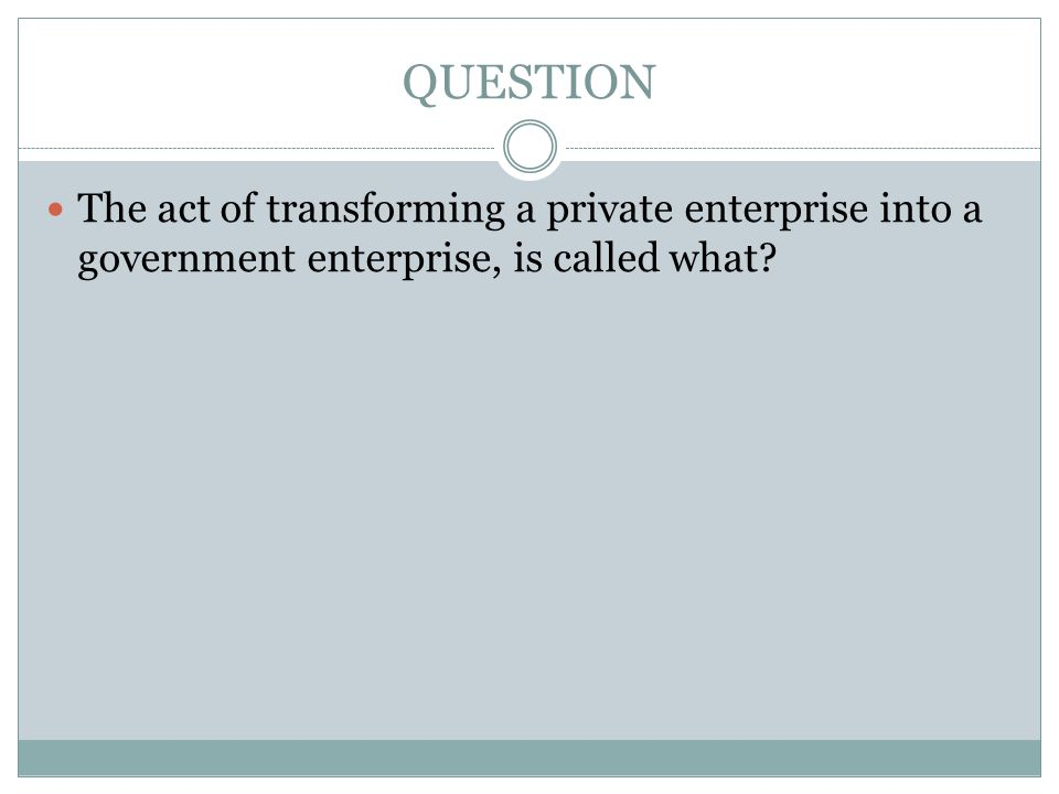 QUESTION The act of transforming a private enterprise into a government enterprise, is called what