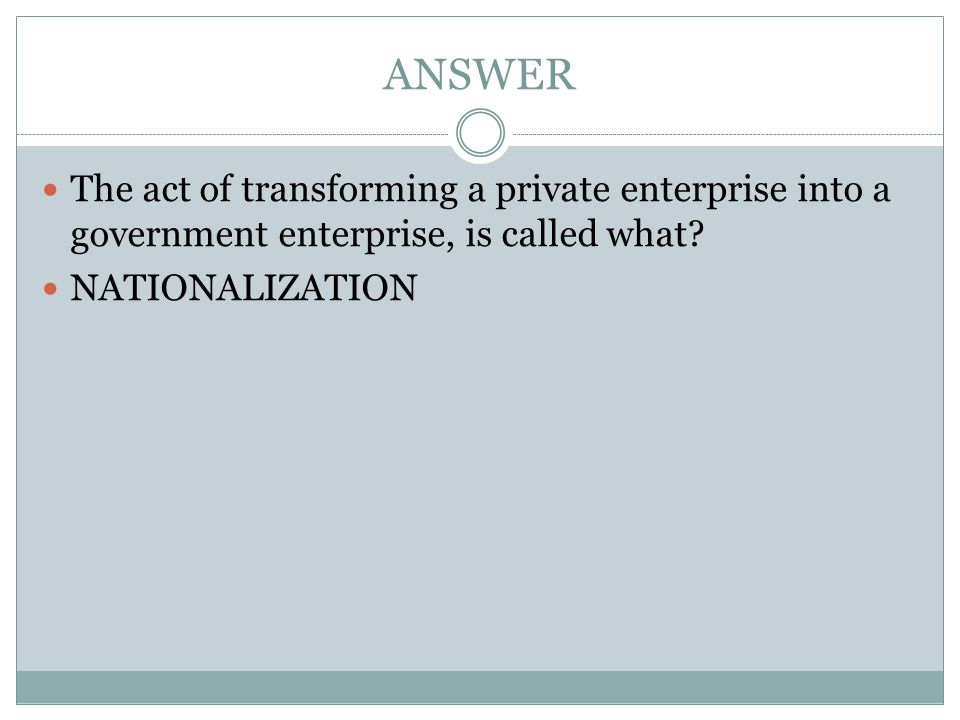 ANSWER The act of transforming a private enterprise into a government enterprise, is called what.