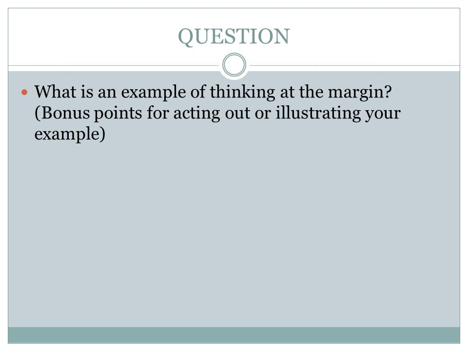 QUESTION What is an example of thinking at the margin.