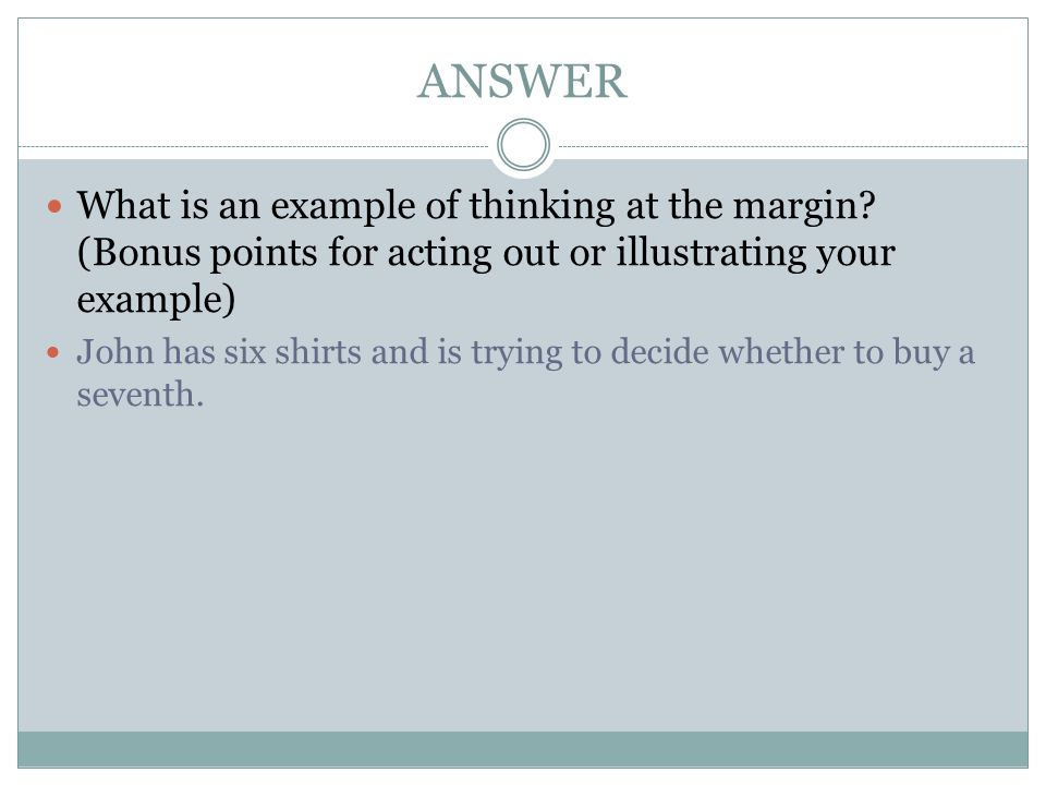 ANSWER What is an example of thinking at the margin (Bonus points for acting out or illustrating your example)