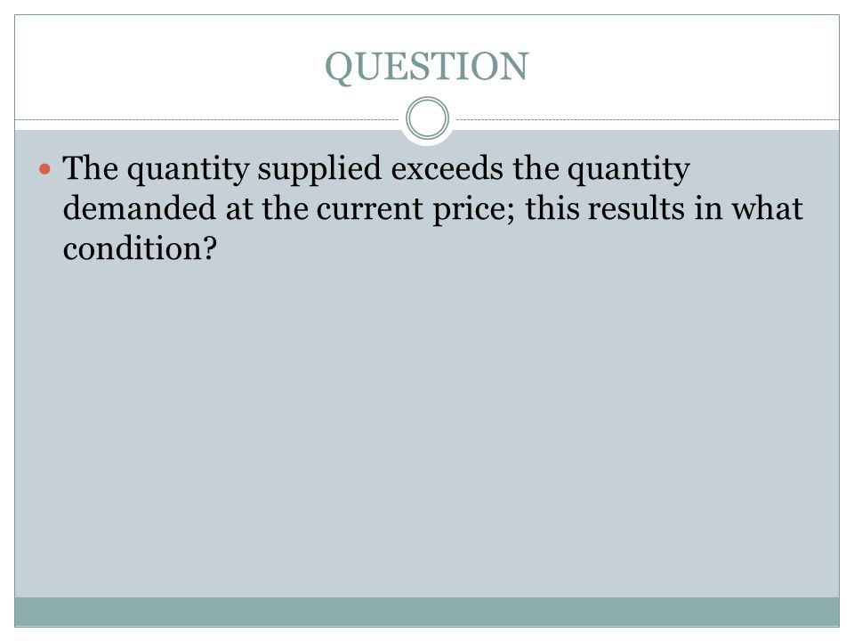 QUESTION The quantity supplied exceeds the quantity demanded at the current price; this results in what condition