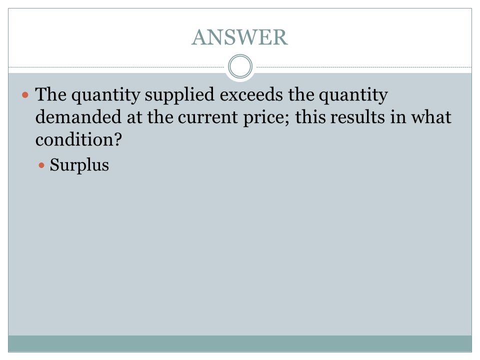 ANSWER The quantity supplied exceeds the quantity demanded at the current price; this results in what condition