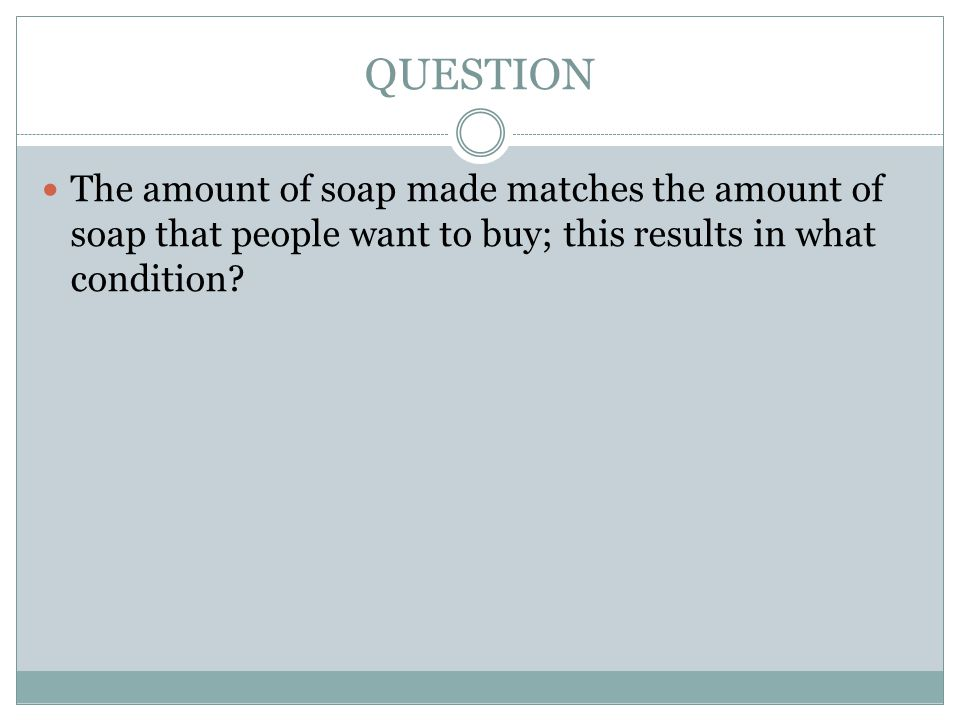 QUESTION The amount of soap made matches the amount of soap that people want to buy; this results in what condition