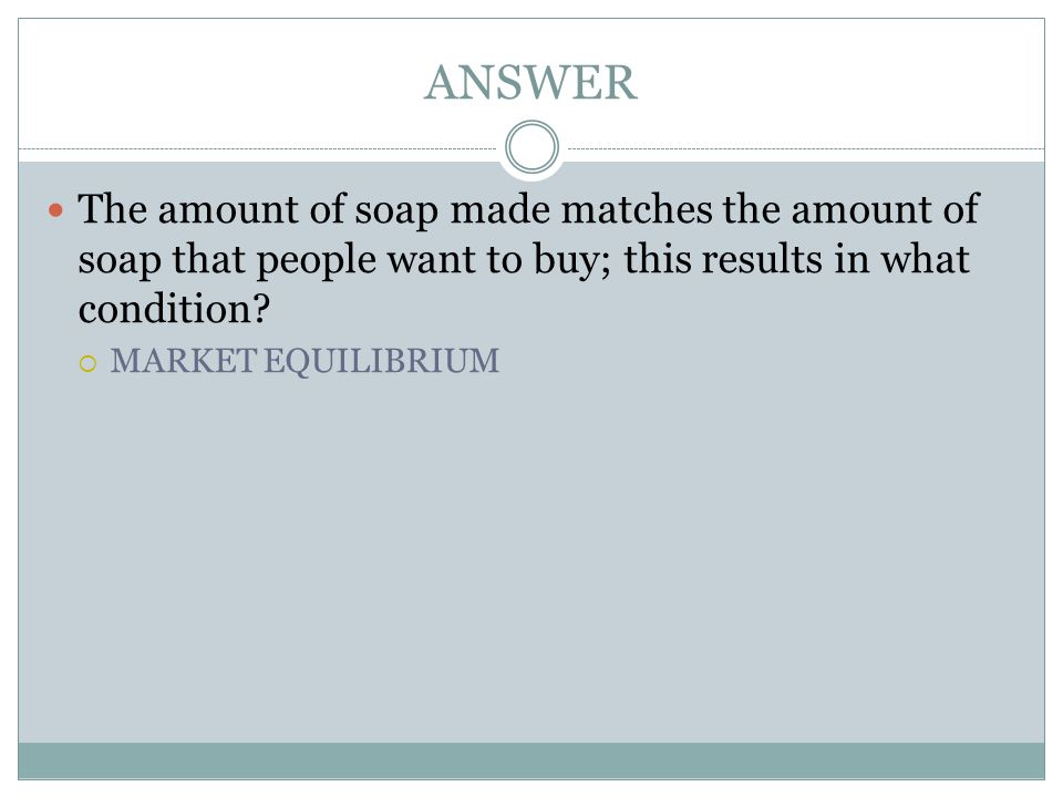 ANSWER The amount of soap made matches the amount of soap that people want to buy; this results in what condition
