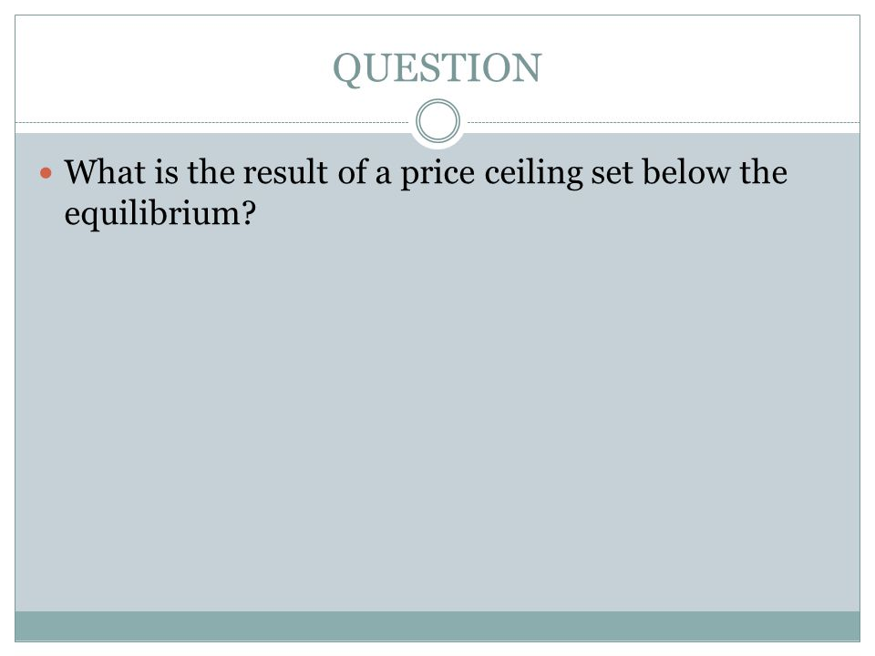 QUESTION What is the result of a price ceiling set below the equilibrium