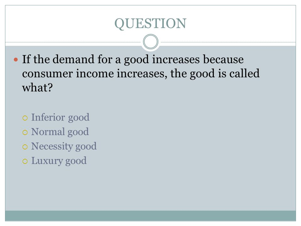 QUESTION If the demand for a good increases because consumer income increases, the good is called what