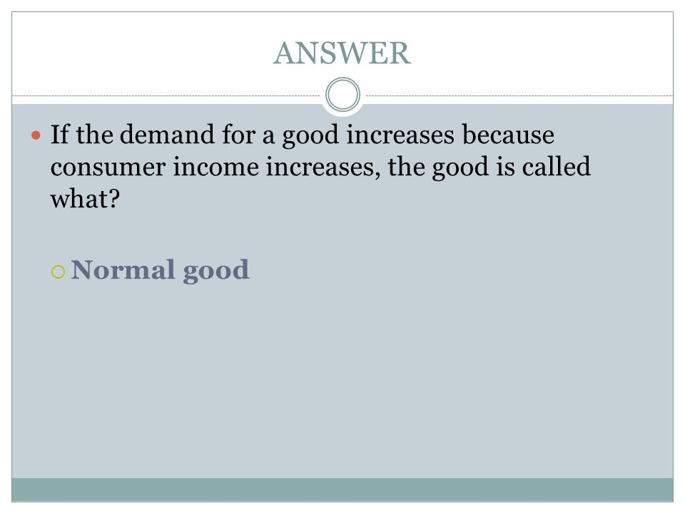 ANSWER If the demand for a good increases because consumer income increases, the good is called what