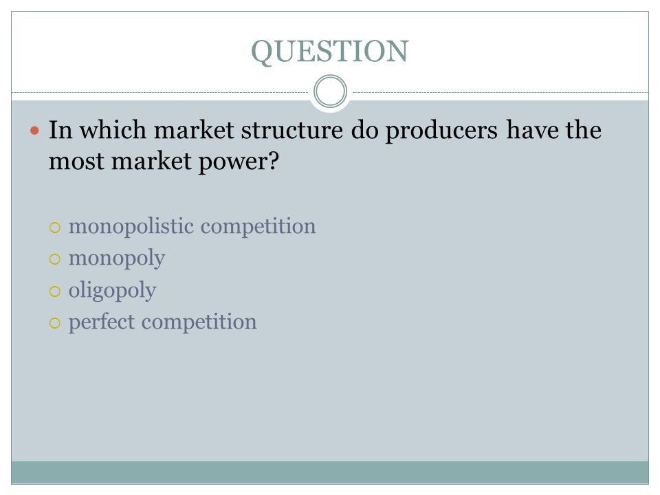 QUESTION In which market structure do producers have the most market power monopolistic competition.